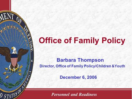 Personnel and Readiness Office of Family Policy Barbara Thompson Director, Office of Family Policy/Children &Youth December 6, 2006.