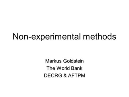 Non-experimental methods Markus Goldstein The World Bank DECRG & AFTPM.