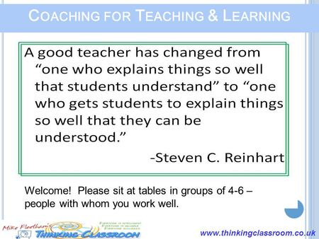 Www.thinkingclassroom.co.uk C OACHING FOR T EACHING & L EARNING Welcome! Please sit at tables in groups of 4-6 – people with whom you work well.