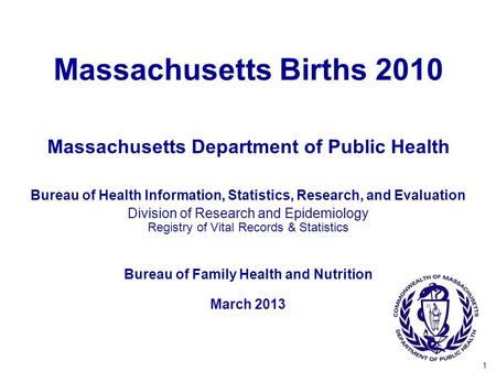 1 Massachusetts Births 2010 Bureau of Health Information, Statistics, Research, and Evaluation Division of Research and Epidemiology Registry of Vital.