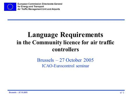 European Commission Directorate-General for Energy and Transport Air Traffic Management Unit and Airports n° 1 Brussels – 27.10.2005 Language Requirements.