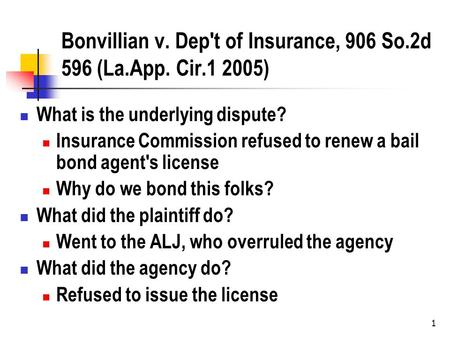 1 Bonvillian v. Dep't of Insurance, 906 So.2d 596 (La.App. Cir.1 2005) What is the underlying dispute? Insurance Commission refused to renew a bail bond.