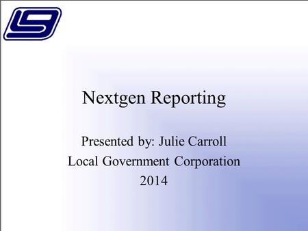 Nextgen Reporting Presented by: Julie Carroll Local Government Corporation 2014.