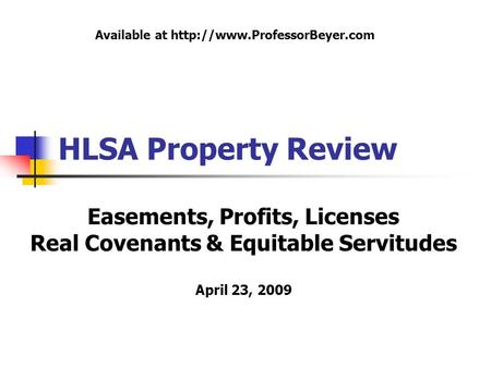 HLSA Property Review Easements, Profits, Licenses Real Covenants & Equitable Servitudes April 23, 2009 Available at