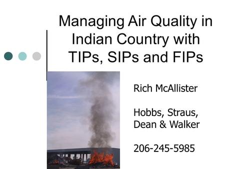 Managing Air Quality in Indian Country with TIPs, SIPs and FIPs Rich McAllister Hobbs, Straus, Dean & Walker 206-245-5985.