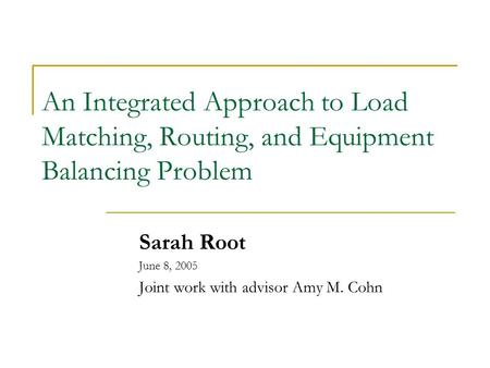 An Integrated Approach to Load Matching, Routing, and Equipment Balancing Problem Sarah Root June 8, 2005 Joint work with advisor Amy M. Cohn.