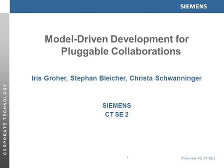© Siemens AG, CT SE 2 C O R P O R A T E T E C H N O L O G Y 1 Model-Driven Development for Pluggable Collaborations Iris Groher, Stephan Bleicher, Christa.