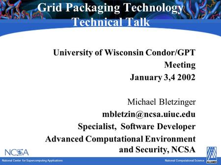 National Center for Supercomputing ApplicationsNational Computational Science Grid Packaging Technology Technical Talk University of Wisconsin Condor/GPT.