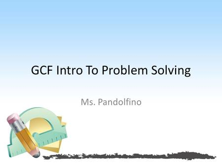 GCF Intro To Problem Solving Ms. Pandolfino. SWBAT Identify real world problems by referring to the GCF checklist and using prime factorization Homework: