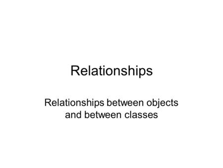 Relationships Relationships between objects and between classes.