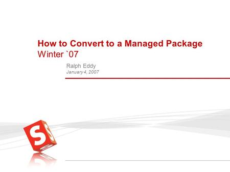 How to Convert to a Managed Package Winter `07 Ralph Eddy January 4, 2007.