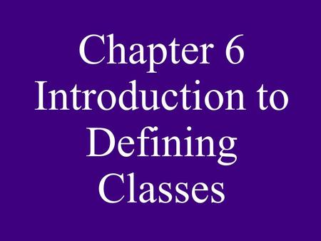 Chapter 6 Introduction to Defining Classes. Objectives: Design and implement a simple class from user requirements. Organize a program in terms of a view.