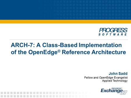 ARCH-7: A Class-Based Implementation of the OpenEdge ® Reference Architecture John Sadd Fellow and OpenEdge Evangelist Applied Technology.