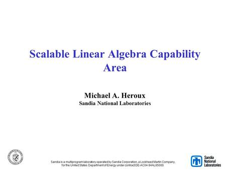 Scalable Linear Algebra Capability Area Michael A. Heroux Sandia National Laboratories Sandia is a multiprogram laboratory operated by Sandia Corporation,