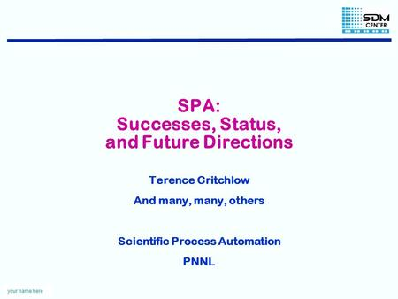 Your name here SPA: Successes, Status, and Future Directions Terence Critchlow And many, many, others Scientific Process Automation PNNL.