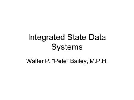 "Integrated State Data Systems Walter P. ""Pete"" Bailey, M.P.H."