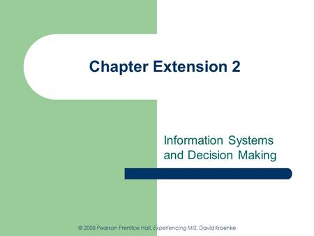 Chapter Extension 2 Information Systems and Decision Making © 2008 Pearson Prentice Hall, Experiencing MIS, David Kroenke.