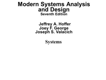 Systems Modern Systems Analysis and Design Seventh Edition Jeffrey A. Hoffer Joey F. George Joseph S. Valacich.