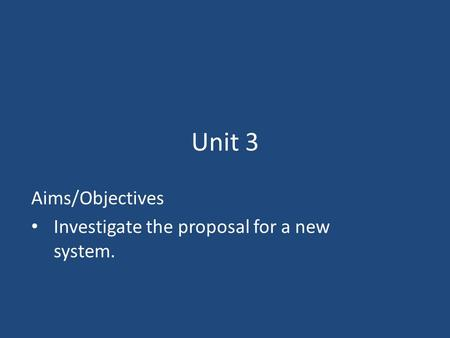 Unit 3 Aims/Objectives Investigate the proposal for a new system.