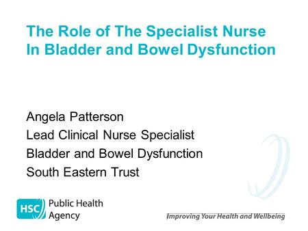 The Role of The Specialist Nurse In Bladder and Bowel Dysfunction Angela Patterson Lead Clinical Nurse Specialist Bladder and Bowel Dysfunction South Eastern.