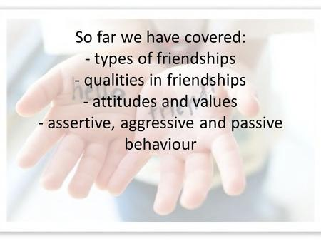 So far we have covered: - types of friendships - qualities in friendships - attitudes and values - assertive, aggressive and passive behaviour.