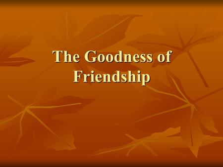 The Goodness of Friendship. True Friendship True Friendship should include the following qualities in both people: Bringing Out the Best Friends should.