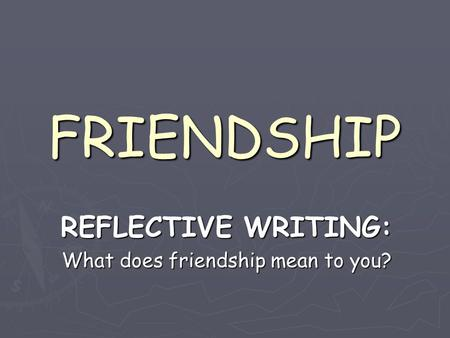 FRIENDSHIP REFLECTIVE WRITING: What does friendship mean to you?