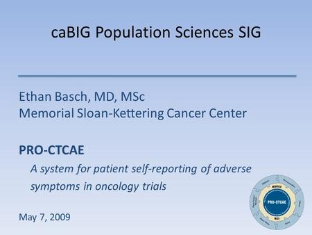CaBIG Population Sciences SIG Ethan Basch, MD, MSc Memorial Sloan-Kettering Cancer Center PRO-CTCAE A system for patient self-reporting of adverse symptoms.
