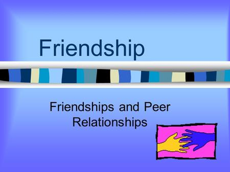 Friendship Friendships and Peer Relationships What can friendships give? Fun Ways To Share Feelings Learn New Skills Find Understanding and Support Ways.