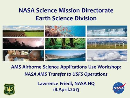 AMS Airborne Science Applications Use Workshop: NASA AMS Transfer to USFS Operations Lawrence Friedl, NASA HQ 18.April.2013 NASA Science Mission Directorate.