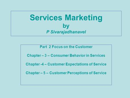 Services Marketing by P Sivarajadhanavel Part 2 Focus on the Customer Chapter – 3 – Consumer Behavior in Services Chapter -4 – Customer Expectations of.