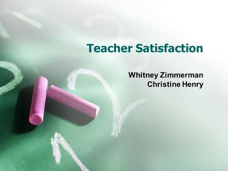 Teacher Satisfaction Whitney Zimmerman Christine Henry.