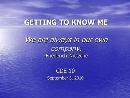 GETTING TO KNOW ME We are always in our own company. -Friederich Nietzche CDE 10 September 3, 2010.