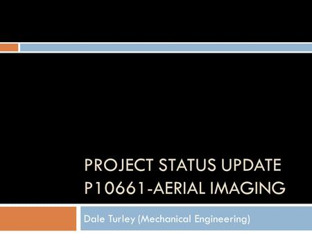 PROJECT STATUS UPDATE P10661-AERIAL IMAGING Dale Turley (Mechanical Engineering)