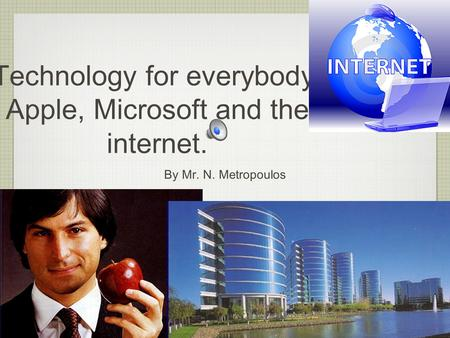 Technology for everybody: Apple, Microsoft and the internet. By Mr. N. Metropoulos.