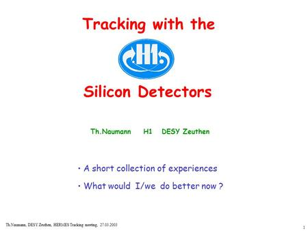1 Th.Naumann, DESY Zeuthen, HERMES Tracking meeting, 27.03.2003 Tracking with the Silicon Detectors Th.Naumann H1 DESY Zeuthen A short collection of experiences.