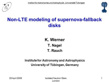 Institut für Astronomie und Astrophysik, Universität Tübingen 25 April 2006Isolated Neutron Stars London 1 Non-LTE modeling of supernova-fallback disks.