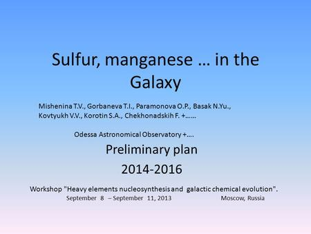 Sulfur, manganese … in the Galaxy Preliminary plan 2014-2016 Workshop Heavy elements nucleosynthesis and galactic chemical evolution. September 8 – September.