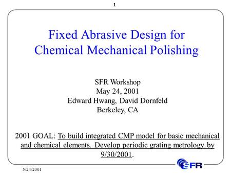 5/24/2001 1 Fixed Abrasive Design for Chemical Mechanical Polishing SFR Workshop May 24, 2001 Edward Hwang, David Dornfeld Berkeley, CA 2001 GOAL: To build.