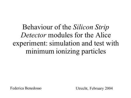 1 Behaviour of the Silicon Strip Detector modules for the Alice experiment: simulation and test with minimum ionizing particles Federica Benedosso Utrecht,