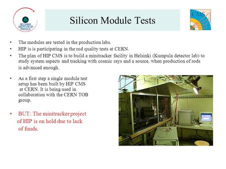 Silicon Module Tests The modules are tested in the production labs. HIP is is participating in the rod quality tests at CERN. The plan of HIP CMS is to.
