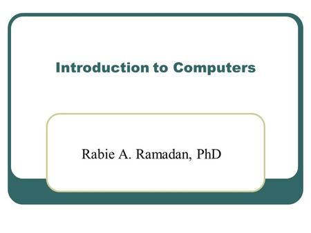 Introduction to Computers Rabie A. Ramadan, PhD. 2 About my self Rabie A. Ramadan My website and publications