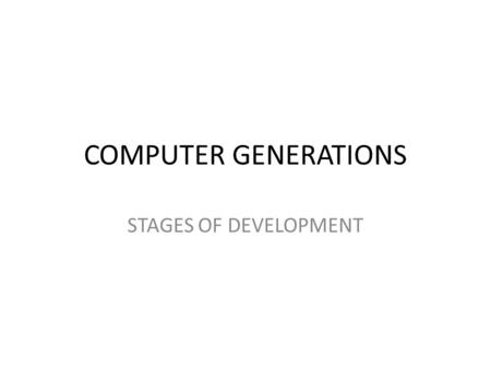 COMPUTER GENERATIONS STAGES OF DEVELOPMENT. FIRST GENERATION 1940 – 1956 VACUUM TUBES USE VACUUM TUBES FOR CIRCUITS USE MAGNETIC DRUMS FOR MEMORY – DATA.