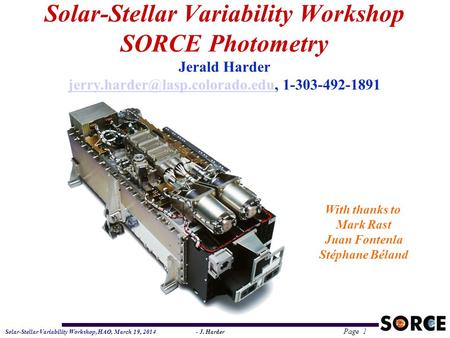 Solar-Stellar Variability Workshop, HAO, March 19, 2014 - J. Harder Page 1 Solar-Stellar Variability Workshop SORCE Photometry Jerald Harder