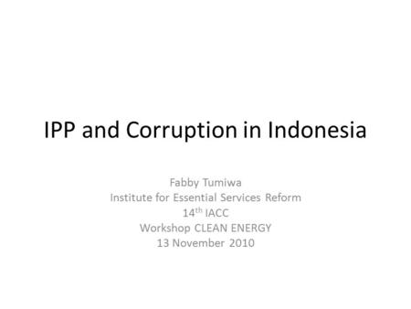 IPP and Corruption in Indonesia Fabby Tumiwa Institute for Essential Services Reform 14 th IACC Workshop CLEAN ENERGY 13 November 2010.