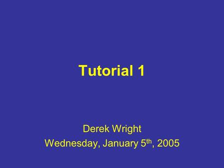Tutorial 1 Derek Wright Wednesday, January 5 th, 2005.