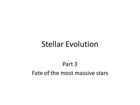 Stellar Evolution Part 3 Fate of the most massive stars.