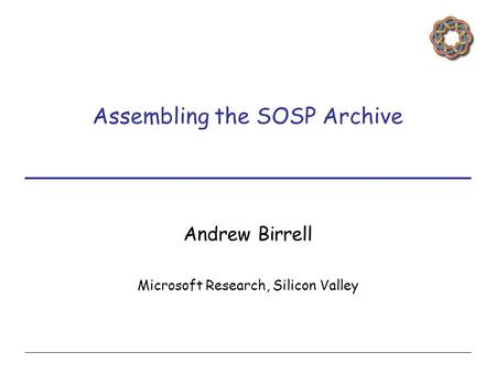 Assembling the SOSP Archive Andrew Birrell Microsoft Research, Silicon Valley.