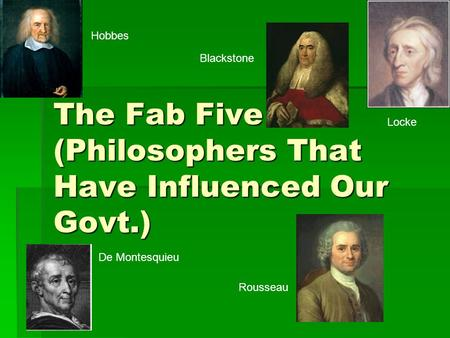 The Fab Five (Philosophers That Have Influenced Our Govt.) De Montesquieu Rousseau Hobbes Locke Blackstone.