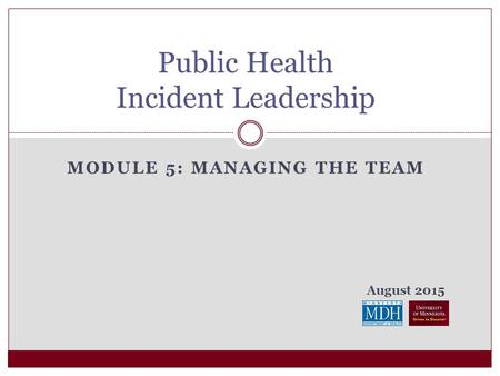 August 2015 MODULE 5: MANAGING THE TEAM Public Health Incident Leadership.